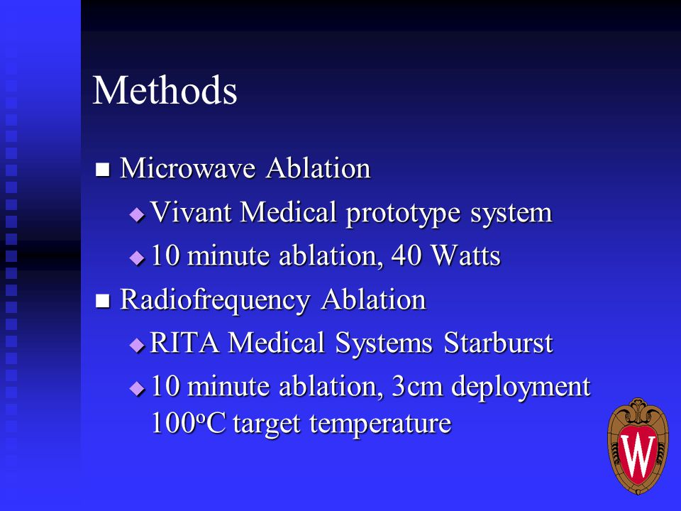 Methods Microwave Ablation Microwave Ablation  Vivant Medical prototype system  10 minute ablation, 40 Watts Radiofrequency Ablation Radiofrequency Ablation  RITA Medical Systems Starburst  10 minute ablation, 3cm deployment 100 o C target temperature