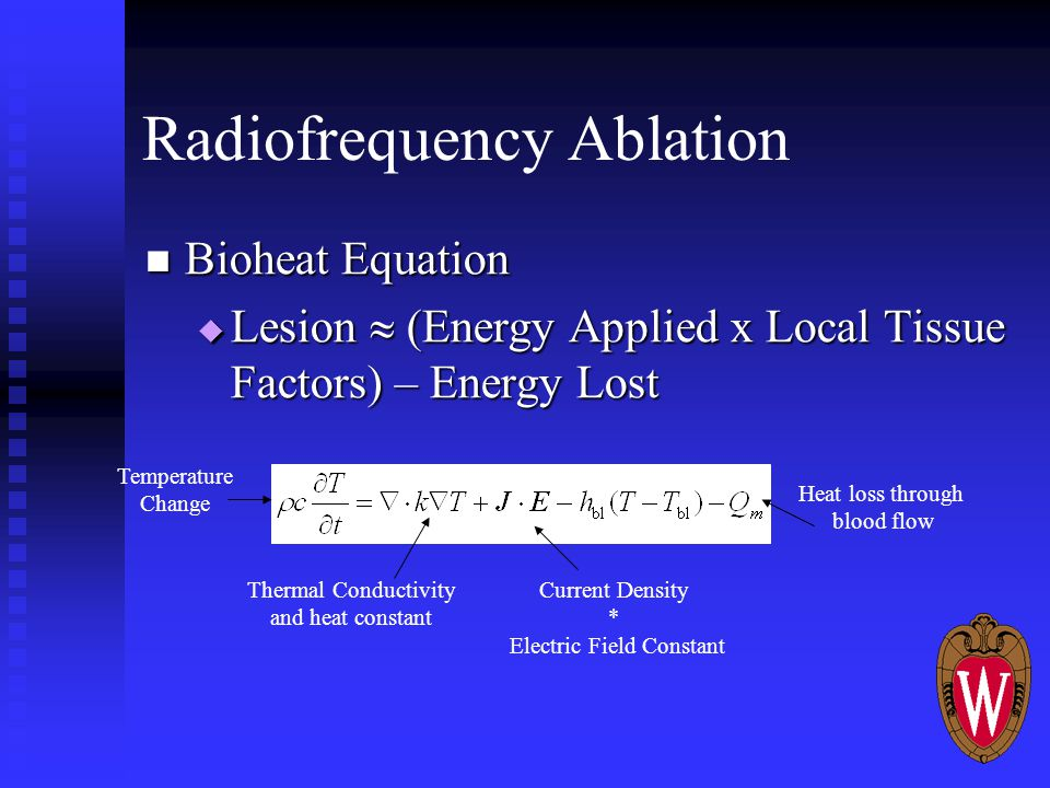 Radiofrequency Ablation Bioheat Equation Bioheat Equation  Lesion  (Energy Applied x Local Tissue Factors) – Energy Lost Temperature Change Thermal Conductivity and heat constant Current Density * Electric Field Constant Heat loss through blood flow