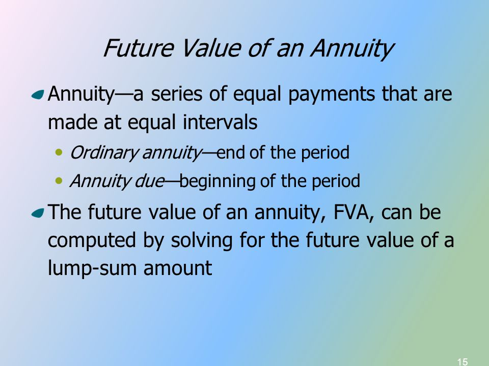 15 Future Value of an Annuity Annuity—a series of equal payments that are made at equal intervals Ordinary annuity—end of the period Annuity due—beginning of the period The future value of an annuity, FVA, can be computed by solving for the future value of a lump-sum amount