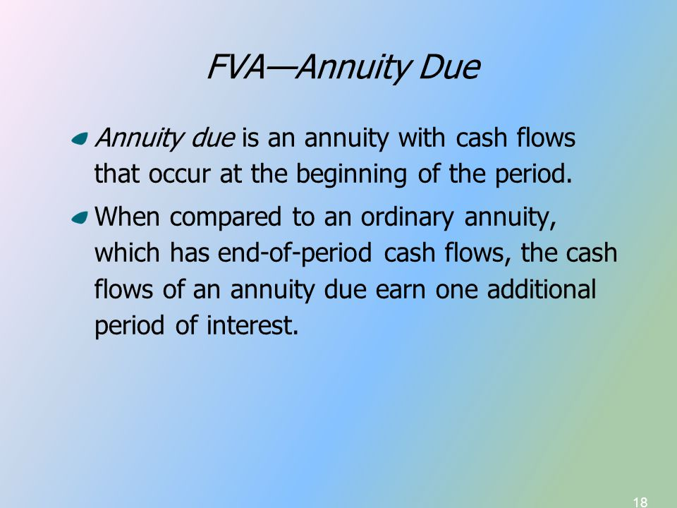 18 FVA—Annuity Due Annuity due is an annuity with cash flows that occur at the beginning of the period. When compared to an ordinary annuity, which ha