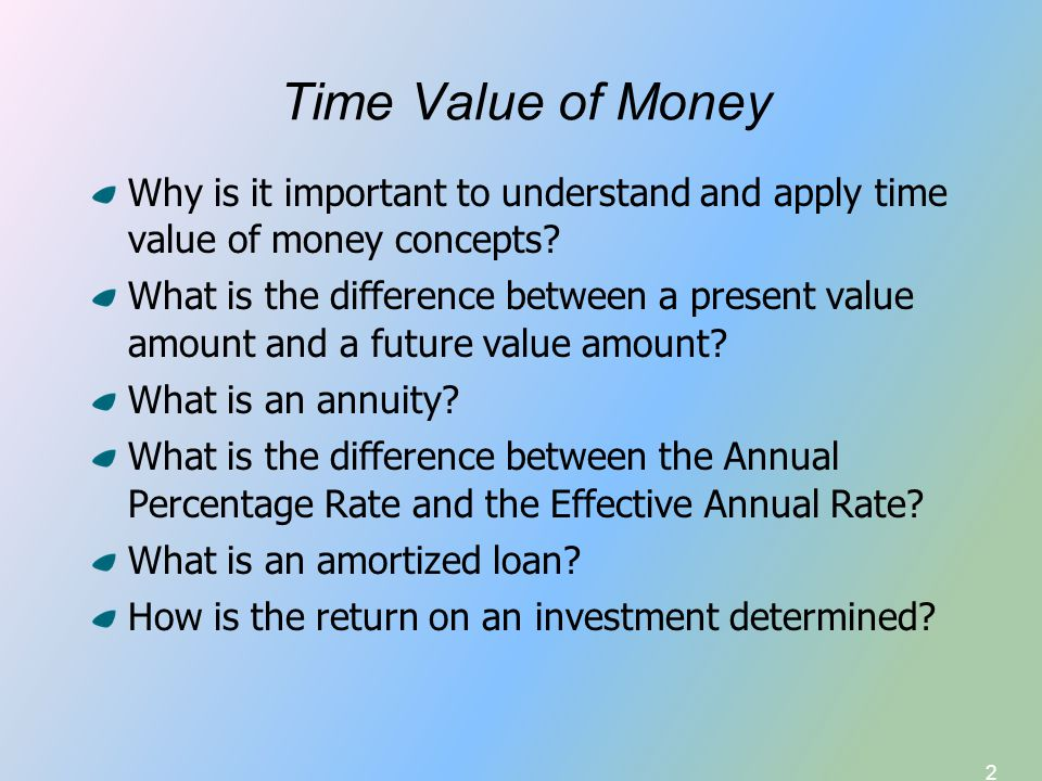 2 Time Value of Money Why is it important to understand and apply time value of money concepts? What is the difference between a present value amount