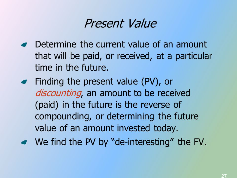 27 Present Value Determine the current value of an amount that will be paid, or received, at a particular time in the future. Finding the present valu