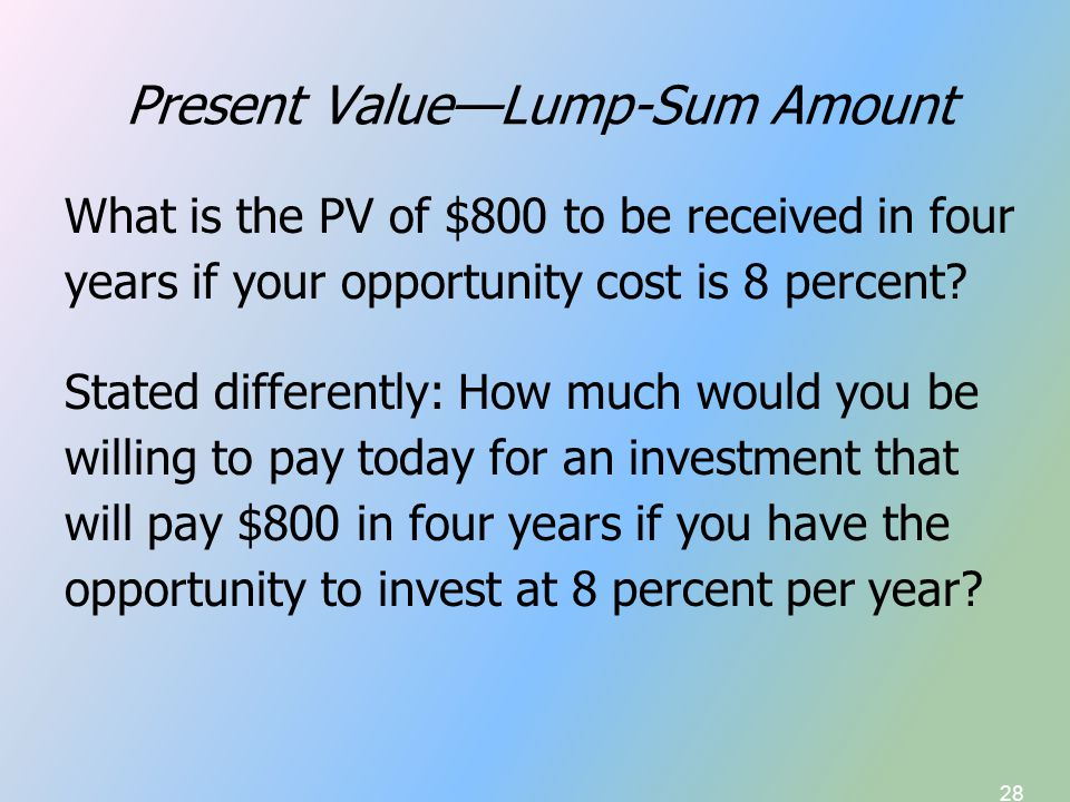 28 Present Value—Lump-Sum Amount What is the PV of $800 to be received in four years if your opportunity cost is 8 percent.