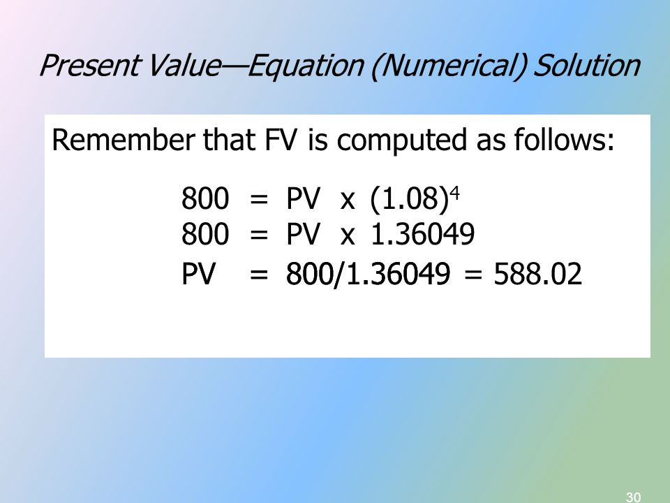 30 Present Value—Equation (Numerical) Solution Remember that FV is computed as follows: FV = PVx(1 + r) n In our example, FV 4 = 800, n = 4, r = 8.0%