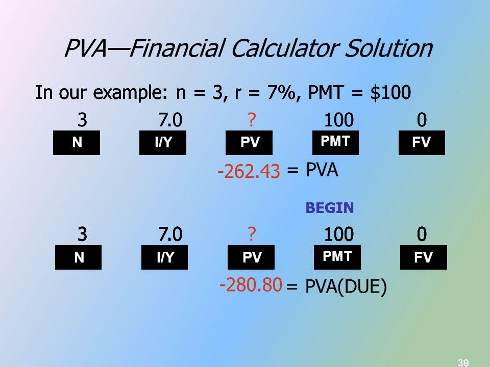 39 PVA—Financial Calculator Solution N I/Y PV PMT FV -262.43 In our example: n = 3, r = 7%, PMT = $100 37.01000 In our example: n = 3, r = 7%, PMT = $100 37.0?1000 = PVA In our example: n = 3, r = 7%, PMT = $100 -280.80 N I/Y PV PMT FV 37.01000 BEGIN 37.01000 BEGIN 37.0?1000 = PVA(DUE)