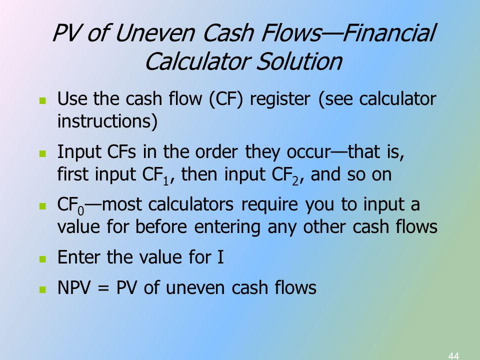 44 PV of Uneven Cash Flows—Financial Calculator Solution Use the cash flow (CF) register (see calculator instructions) Input CFs in the order they occur—that is, first input CF 1, then input CF 2, and so on CF 0 —most calculators require you to input a value for before entering any other cash flows Enter the value for I NPV = PV of uneven cash flows
