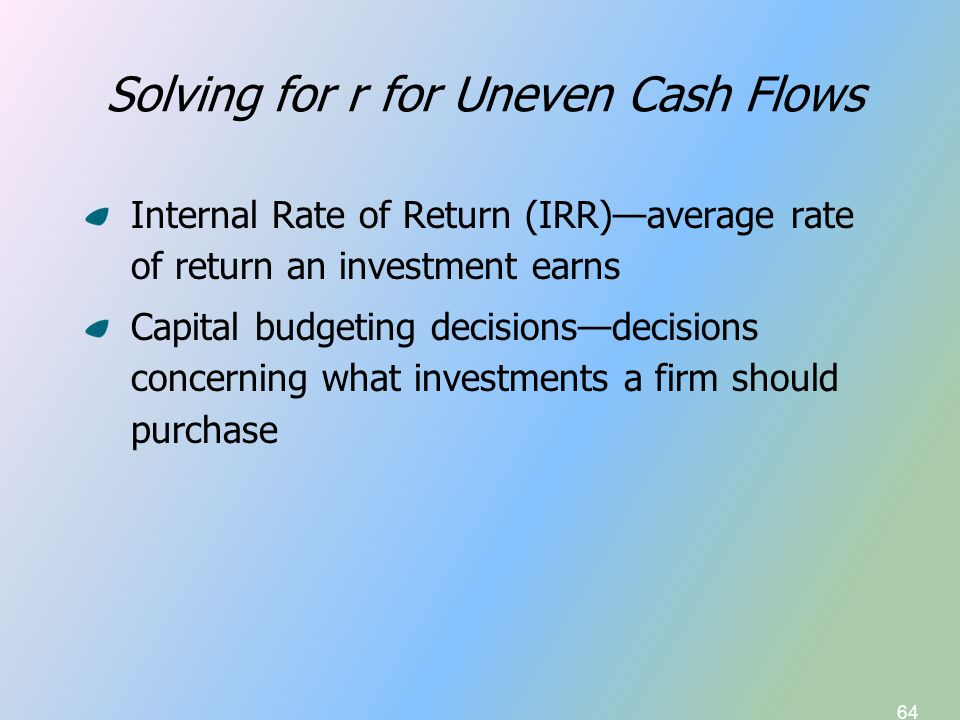 64 Solving for r for Uneven Cash Flows Internal Rate of Return (IRR)—average rate of return an investment earns Capital budgeting decisions—decisions