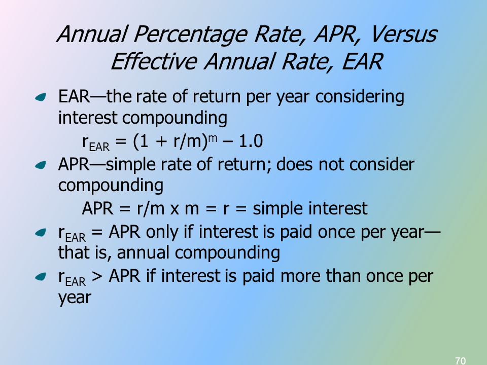 70 Annual Percentage Rate, APR, Versus Effective Annual Rate, EAR EAR—the rate of return per year considering interest compounding r EAR = (1 + r/m) m – 1.0 APR—simple rate of return; does not consider compounding APR = r/m x m = r = simple interest r EAR = APR only if interest is paid once per year— that is, annual compounding r EAR > APR if interest is paid more than once per year