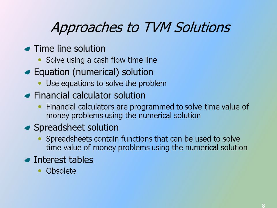 8 Approaches to TVM Solutions Time line solution Solve using a cash flow time line Equation (numerical) solution Use equations to solve the problem Financial calculator solution Financial calculators are programmed to solve time value of money problems using the numerical solution Spreadsheet solution Spreadsheets contain functions that can be used to solve time value of money problems using the numerical solution Interest tables Obsolete