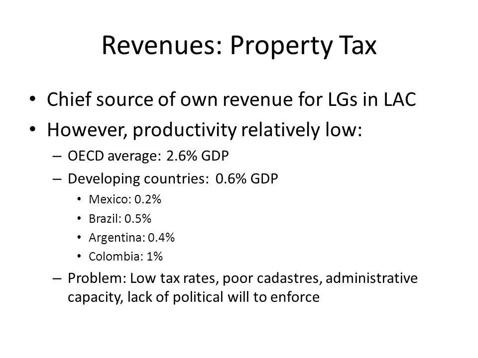 Revenues: Property Tax Chief source of own revenue for LGs in LAC However, productivity relatively low: – OECD average: 2.6% GDP – Developing countries: 0.6% GDP Mexico: 0.2% Brazil: 0.5% Argentina: 0.4% Colombia: 1% – Problem: Low tax rates, poor cadastres, administrative capacity, lack of political will to enforce
