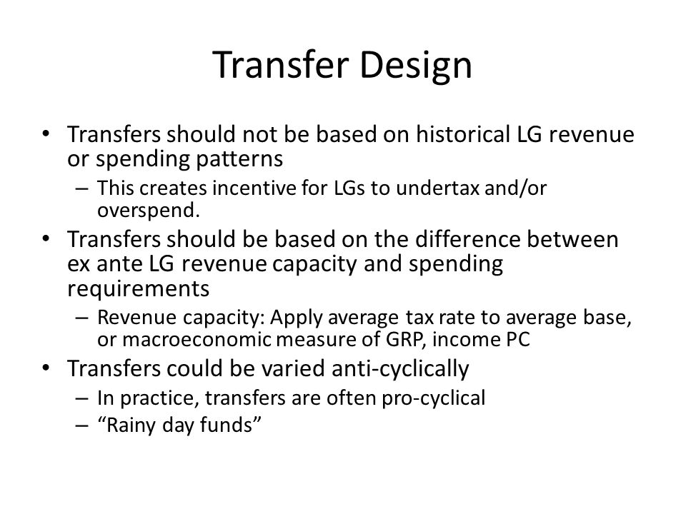 Transfer Design Transfers should not be based on historical LG revenue or spending patterns – This creates incentive for LGs to undertax and/or overspend.
