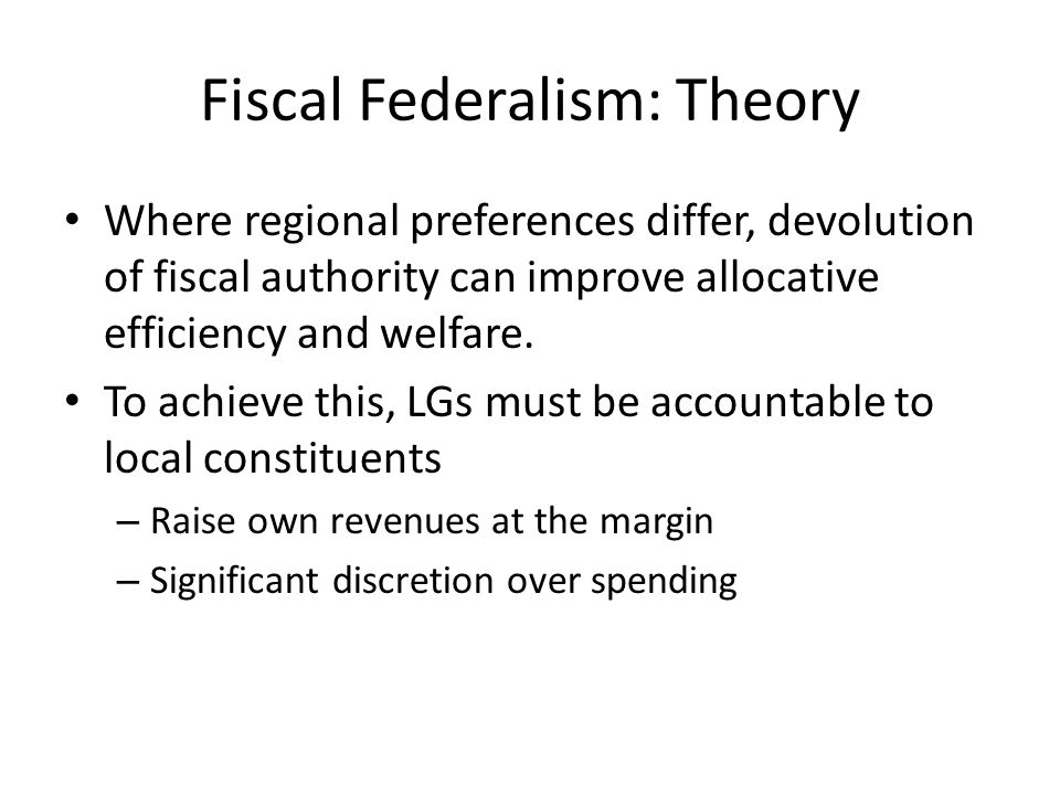 Fiscal Federalism: Theory Where regional preferences differ, devolution of fiscal authority can improve allocative efficiency and welfare.