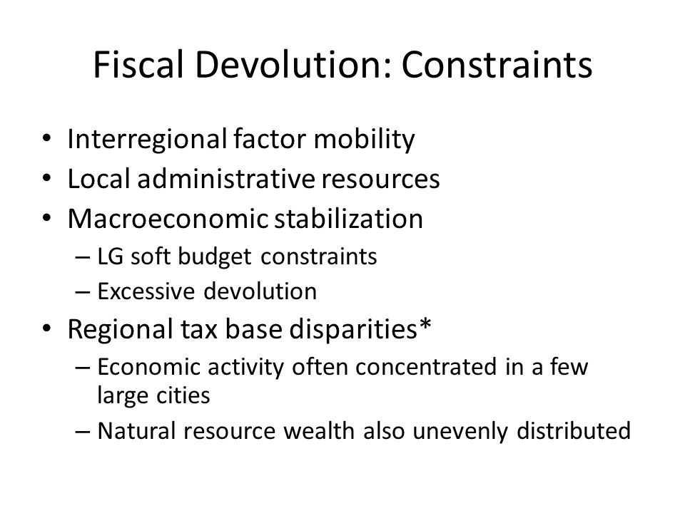 Fiscal Devolution: Constraints Interregional factor mobility Local administrative resources Macroeconomic stabilization – LG soft budget constraints – Excessive devolution Regional tax base disparities* – Economic activity often concentrated in a few large cities – Natural resource wealth also unevenly distributed