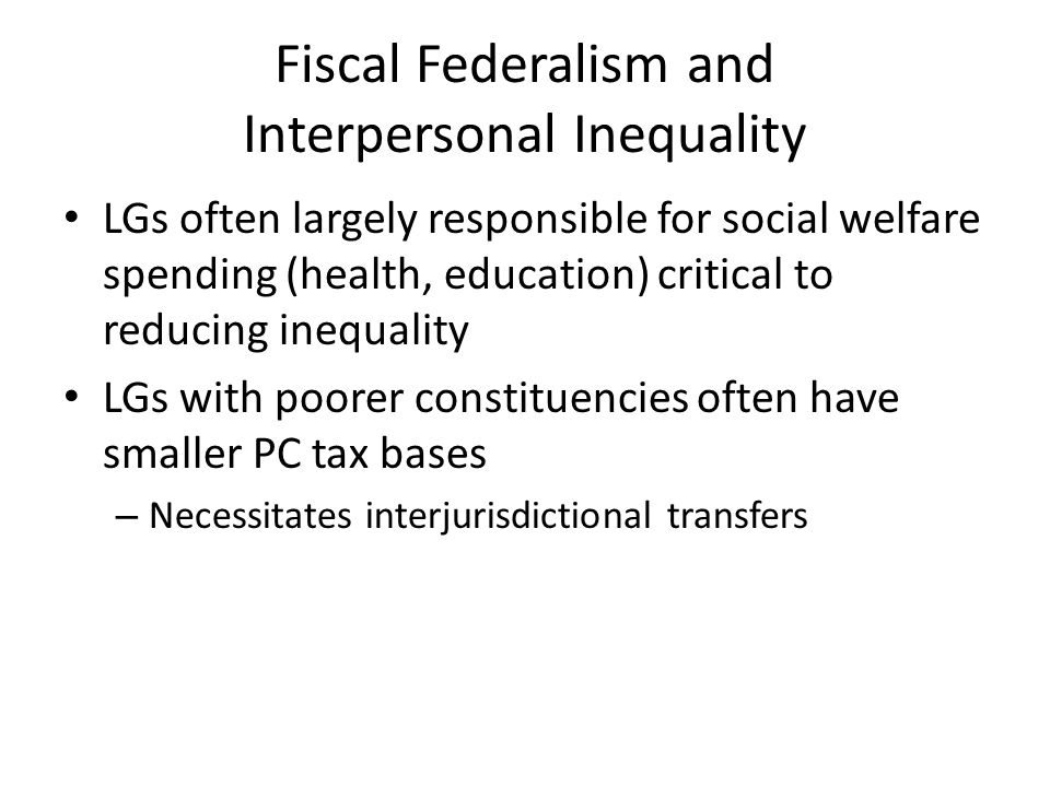 Fiscal Federalism and Interpersonal Inequality LGs often largely responsible for social welfare spending (health, education) critical to reducing ineq