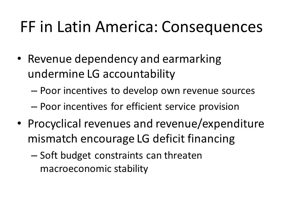 FF in Latin America: Reform Goals Develop LG own revenue sources – Low cyclicality – Progressive – Evenly distributed across jurisdictions Constrain LG deficit spending Make transfer system transparent, fair and reliable – Reduce earmarking