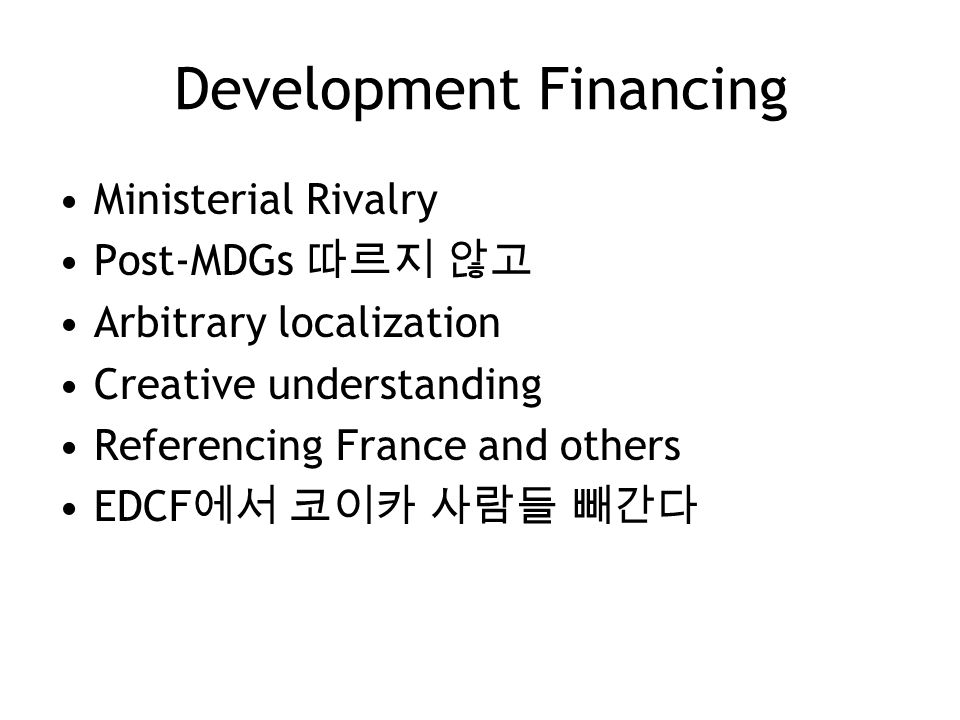 Development Financing Ministerial Rivalry Post-MDGs 따르지 않고 Arbitrary localization Creative understanding Referencing France and others EDCF 에서 코이카 사람들 빼간다