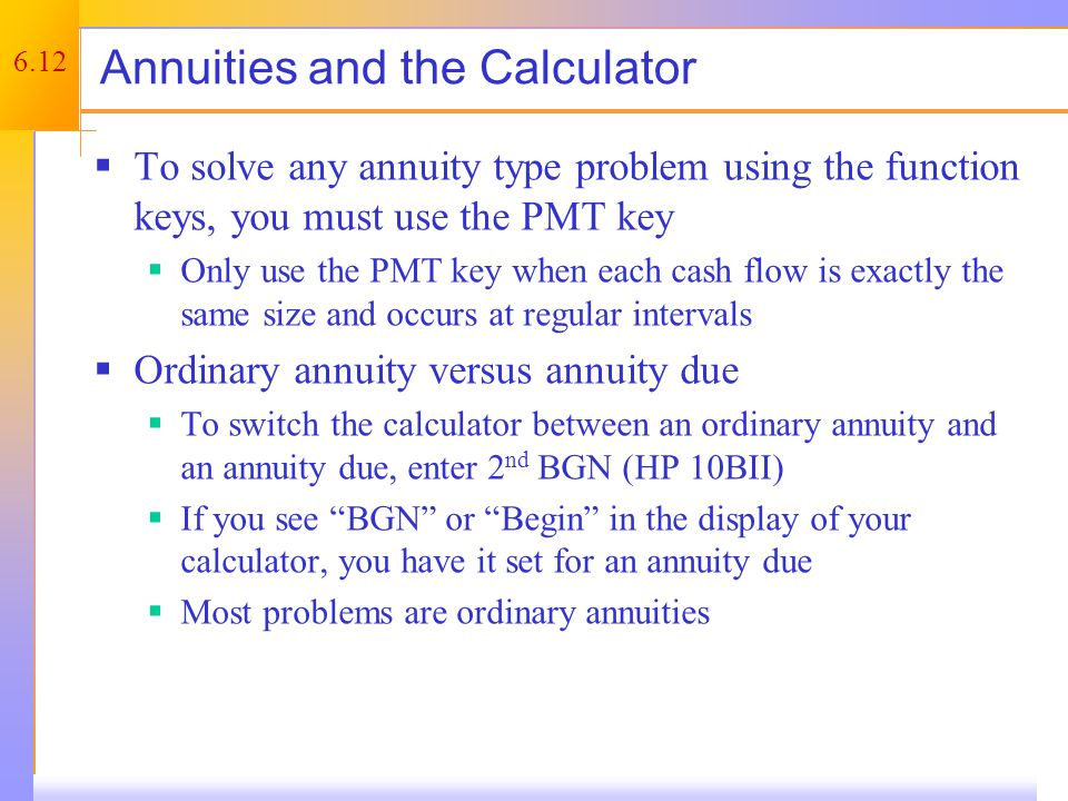 6.12 Annuities and the Calculator  To solve any annuity type problem using the function keys, you must use the PMT key  Only use the PMT key when each cash flow is exactly the same size and occurs at regular intervals  Ordinary annuity versus annuity due  To switch the calculator between an ordinary annuity and an annuity due, enter 2 nd BGN (HP 10BII)  If you see BGN or Begin in the display of your calculator, you have it set for an annuity due  Most problems are ordinary annuities