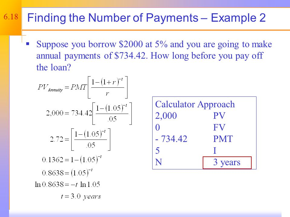 6.18 Finding the Number of Payments – Example 2  Suppose you borrow $2000 at 5% and you are going to make annual payments of $734.42. How long before
