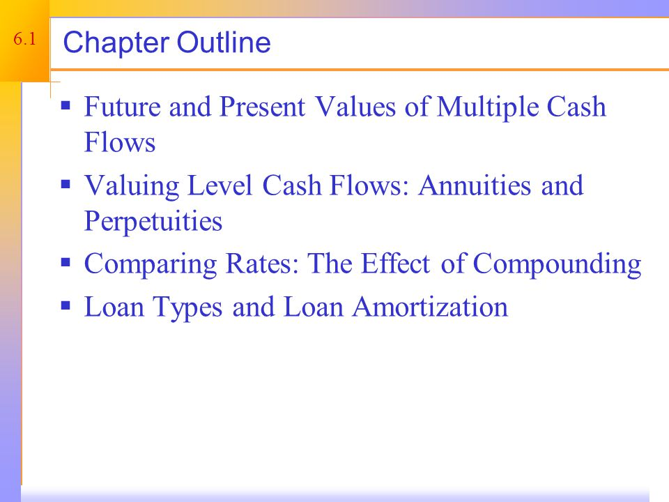 6.1 Chapter Outline  Future and Present Values of Multiple Cash Flows  Valuing Level Cash Flows: Annuities and Perpetuities  Comparing Rates: The Effect of Compounding  Loan Types and Loan Amortization