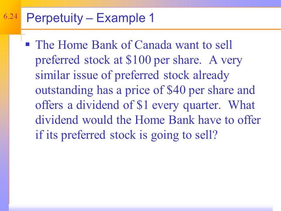 6.24 Perpetuity – Example 1  The Home Bank of Canada want to sell preferred stock at $100 per share.