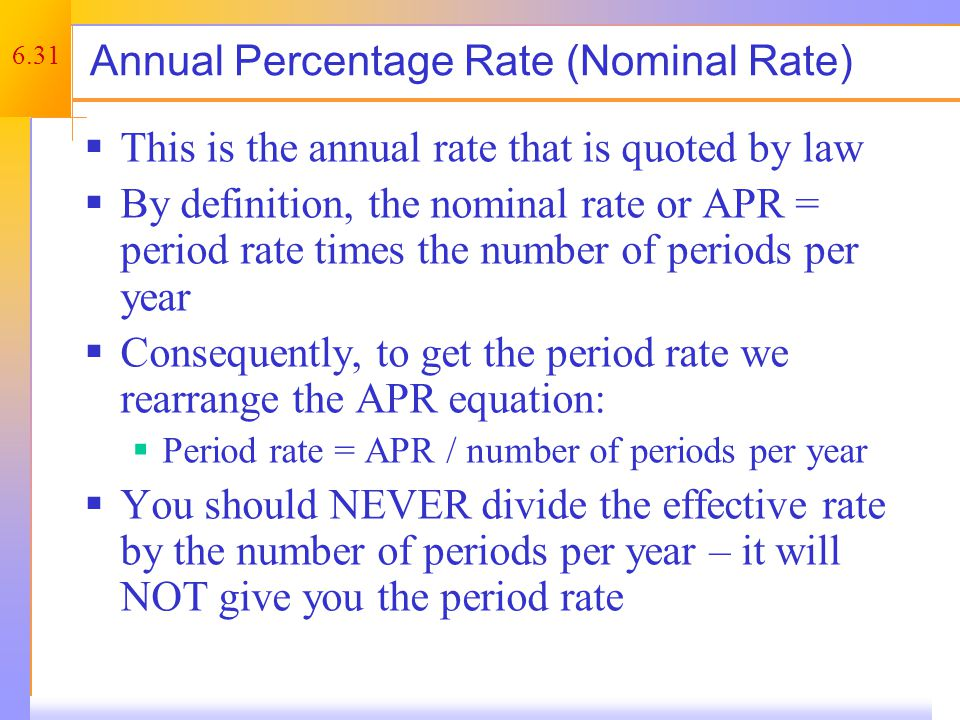 6.31 Annual Percentage Rate (Nominal Rate)  This is the annual rate that is quoted by law  By definition, the nominal rate or APR = period rate times the number of periods per year  Consequently, to get the period rate we rearrange the APR equation:  Period rate = APR / number of periods per year  You should NEVER divide the effective rate by the number of periods per year – it will NOT give you the period rate