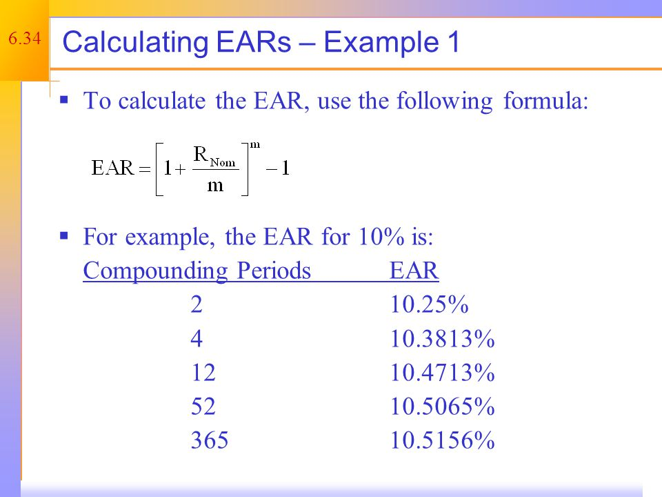6.34 Calculating EARs – Example 1  To calculate the EAR, use the following formula:  For example, the EAR for 10% is: Compounding PeriodsEAR 210.25%