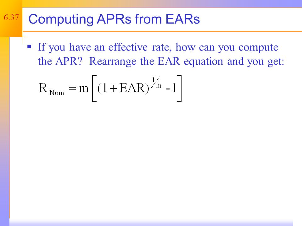 6.37 Computing APRs from EARs  If you have an effective rate, how can you compute the APR.