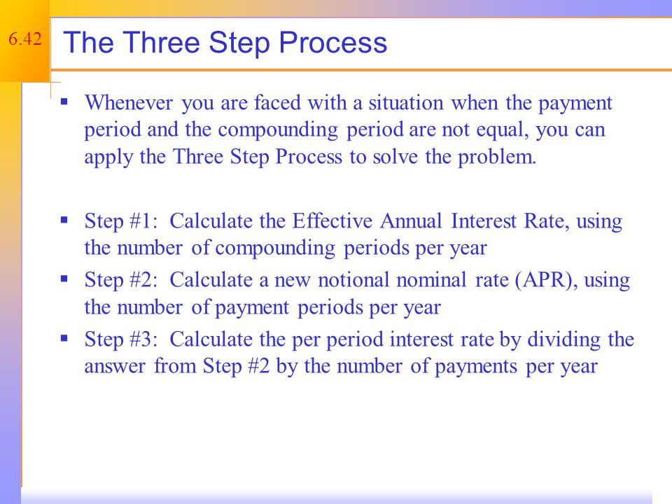 6.42 The Three Step Process  Whenever you are faced with a situation when the payment period and the compounding period are not equal, you can apply