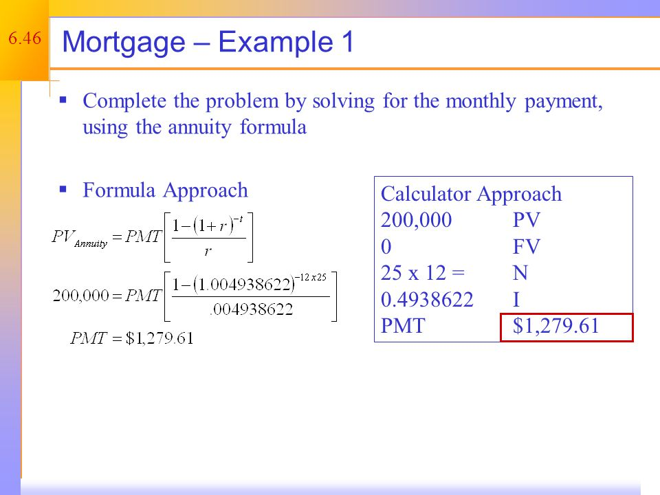 6.46 Mortgage – Example 1  Complete the problem by solving for the monthly payment, using the annuity formula  Formula Approach Calculator Approach 200,000PV 0FV 25 x 12 = N 0.4938622I PMT$1,279.61