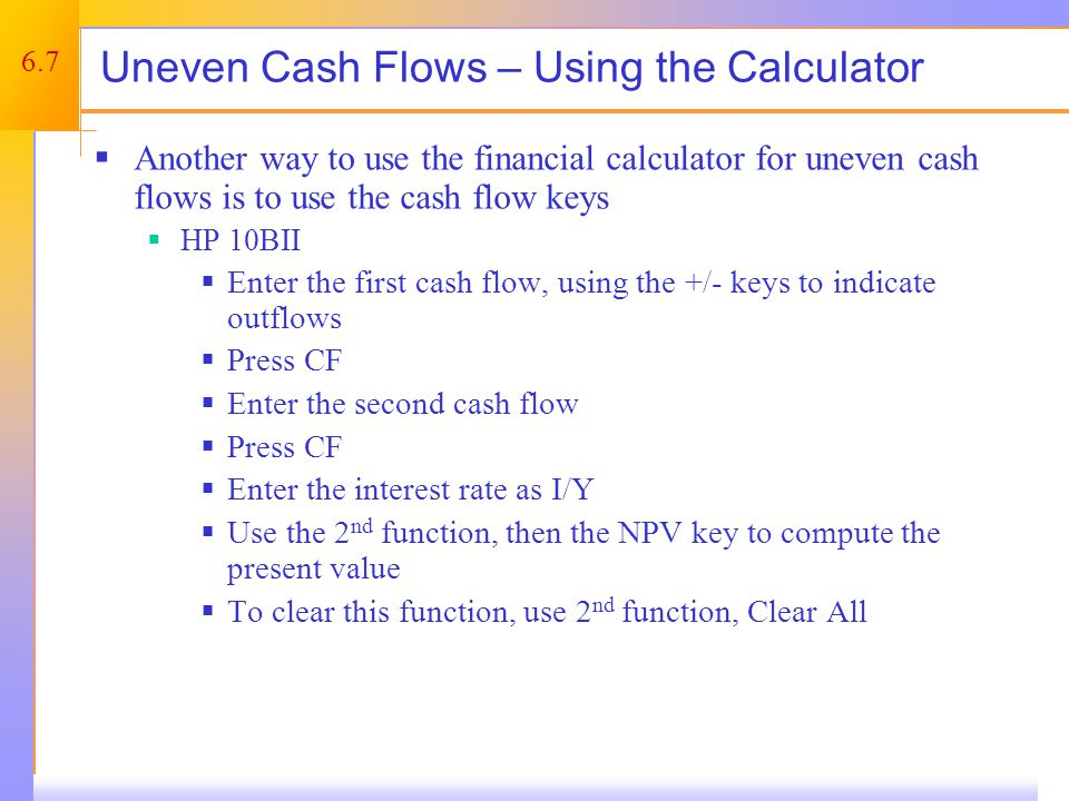 6.7 Uneven Cash Flows – Using the Calculator  Another way to use the financial calculator for uneven cash flows is to use the cash flow keys  HP 10BII  Enter the first cash flow, using the +/- keys to indicate outflows  Press CF  Enter the second cash flow  Press CF  Enter the interest rate as I/Y  Use the 2 nd function, then the NPV key to compute the present value  To clear this function, use 2 nd function, Clear All