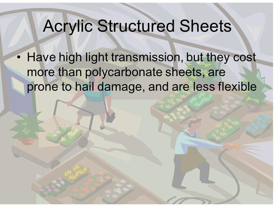 Acrylic Structured Sheets Have high light transmission, but they cost more than polycarbonate sheets, are prone to hail damage, and are less flexible