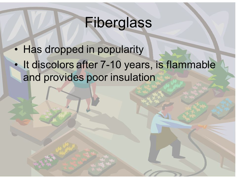 Fiberglass Has dropped in popularity It discolors after 7-10 years, is flammable and provides poor insulation