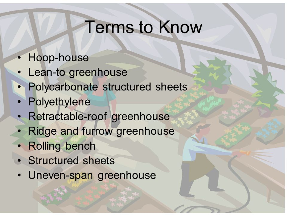 Terms to Know Hoop-house Lean-to greenhouse Polycarbonate structured sheets Polyethylene Retractable-roof greenhouse Ridge and furrow greenhouse Rolling bench Structured sheets Uneven-span greenhouse