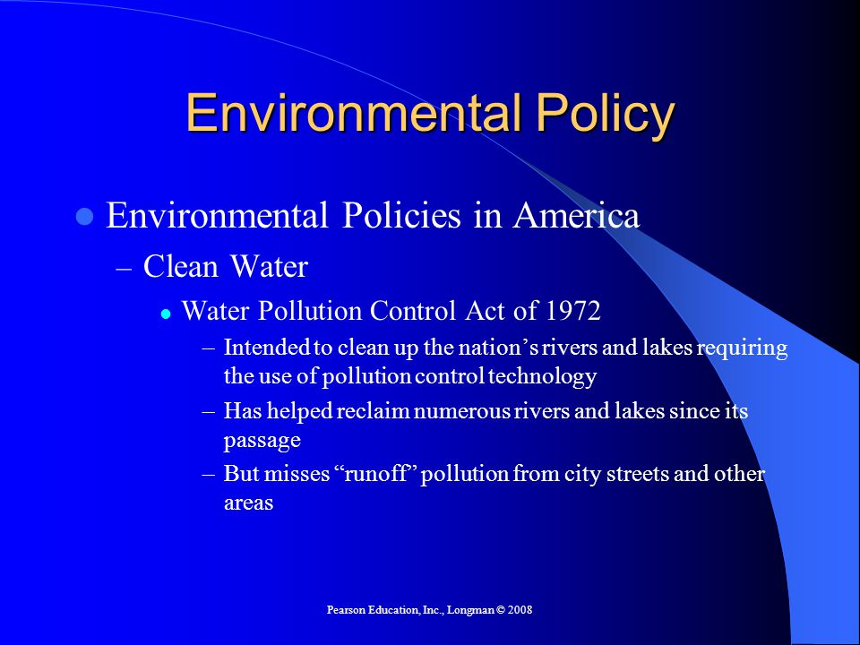 Pearson Education, Inc., Longman © 2008 Environmental Policy Environmental Policies in America – Clean Water Water Pollution Control Act of 1972 –Intended to clean up the nation's rivers and lakes requiring the use of pollution control technology –Has helped reclaim numerous rivers and lakes since its passage –But misses runoff pollution from city streets and other areas