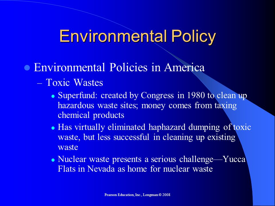 Pearson Education, Inc., Longman © 2008 Environmental Policy Environmental Policies in America – Toxic Wastes Superfund: created by Congress in 1980 to clean up hazardous waste sites; money comes from taxing chemical products Has virtually eliminated haphazard dumping of toxic waste, but less successful in cleaning up existing waste Nuclear waste presents a serious challenge—Yucca Flats in Nevada as home for nuclear waste
