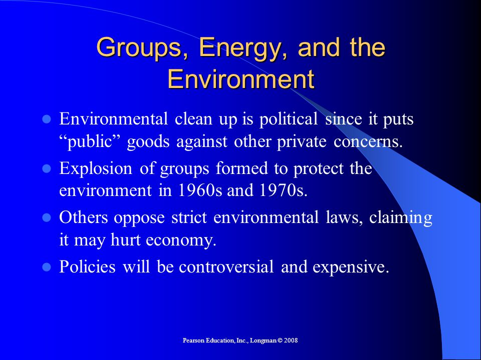 Pearson Education, Inc., Longman © 2008 Groups, Energy, and the Environment Environmental clean up is political since it puts public goods against other private concerns.