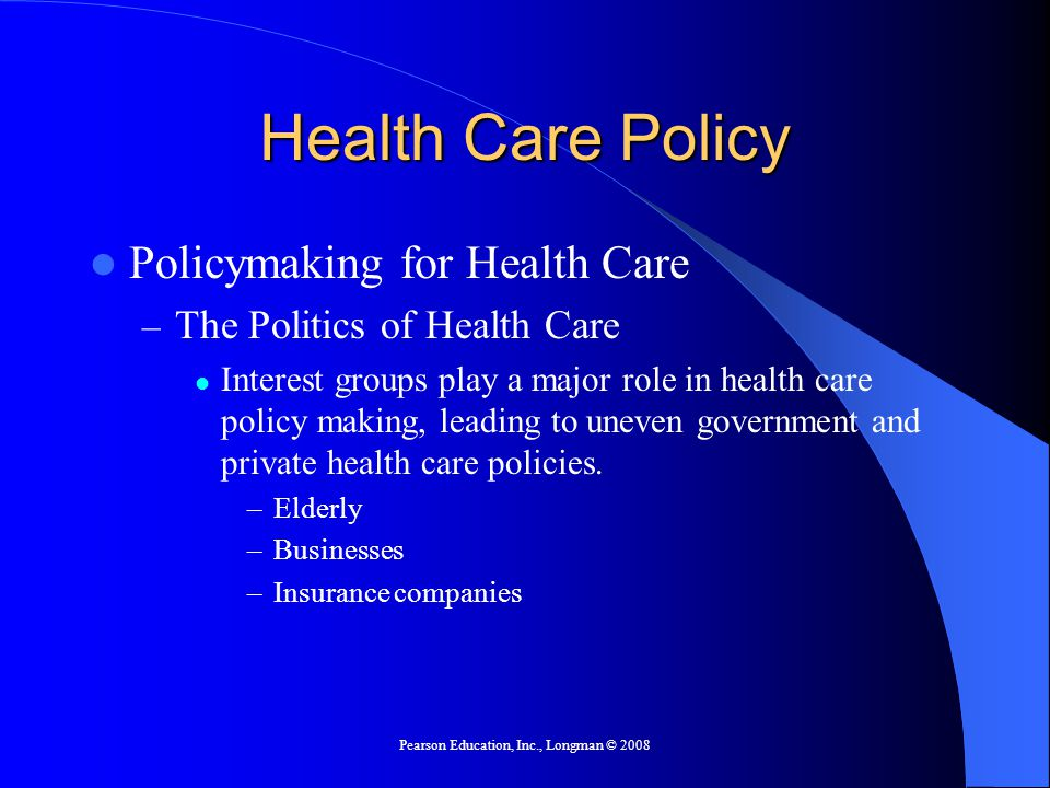 Pearson Education, Inc., Longman © 2008 Health Care Policy Policymaking for Health Care – The Politics of Health Care Interest groups play a major role in health care policy making, leading to uneven government and private health care policies.