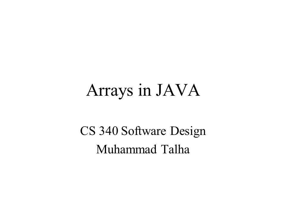 Arrays in JAVA CS 340 Software Design Muhammad Talha
