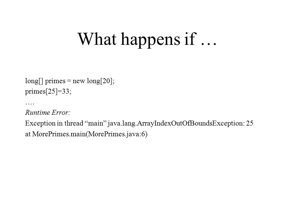 """What happens if … long[] primes = new long[20]; primes[25]=33; …. Runtime Error: Exception in thread """"main"""" java.lang.ArrayIndexOutOfBoundsException:"""
