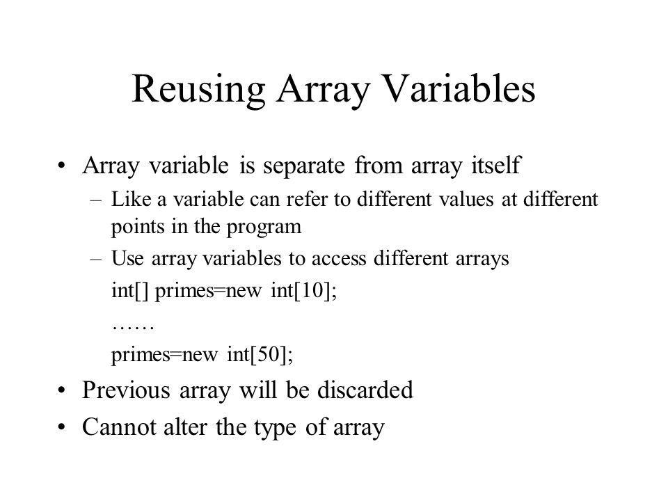 Reusing Array Variables Array variable is separate from array itself –Like a variable can refer to different values at different points in the program