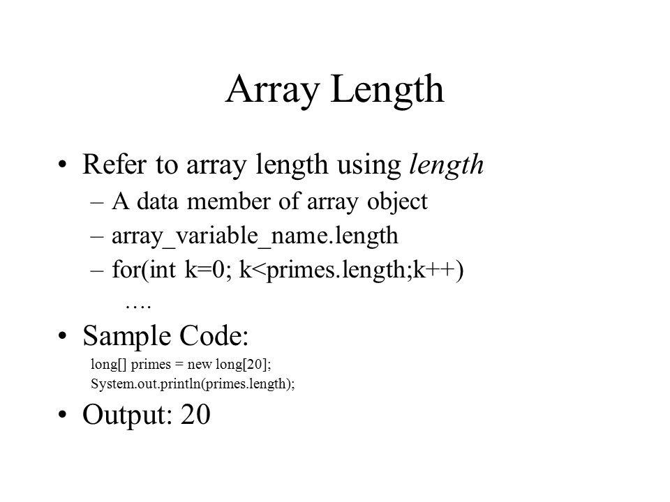 Array Length Refer to array length using length –A data member of array object –array_variable_name.length –for(int k=0; k<primes.length;k++) …. Sampl