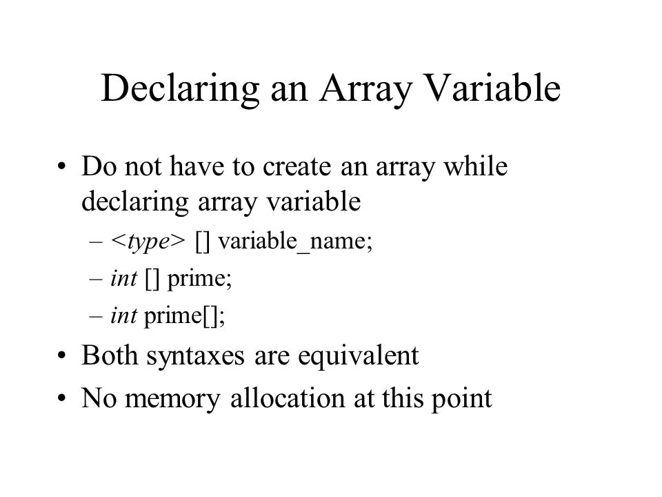 Declaring an Array Variable Do not have to create an array while declaring array variable – [] variable_name; –int [] prime; –int prime[]; Both syntax