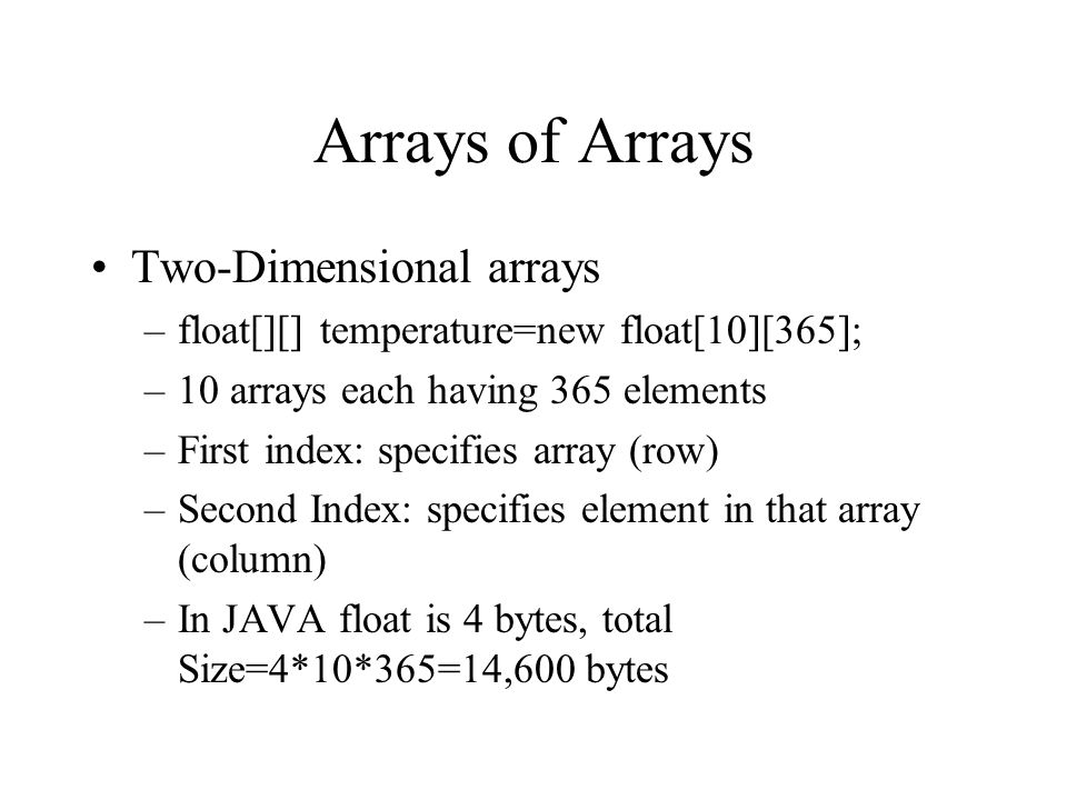 Arrays of Arrays Two-Dimensional arrays –float[][] temperature=new float[10][365]; –10 arrays each having 365 elements –First index: specifies array (