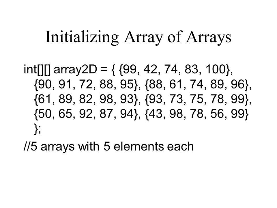 Initializing Array of Arrays int[][] array2D = { {99, 42, 74, 83, 100}, {90, 91, 72, 88, 95}, {88, 61, 74, 89, 96}, {61, 89, 82, 98, 93}, {93, 73, 75,