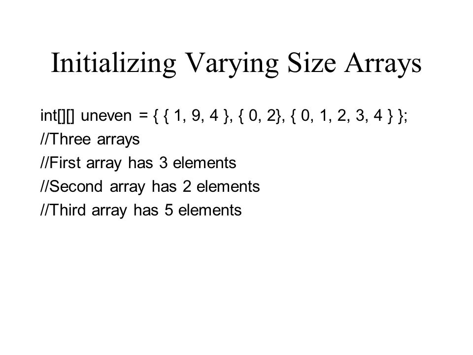 Initializing Varying Size Arrays int[][] uneven = { { 1, 9, 4 }, { 0, 2}, { 0, 1, 2, 3, 4 } }; //Three arrays //First array has 3 elements //Second ar
