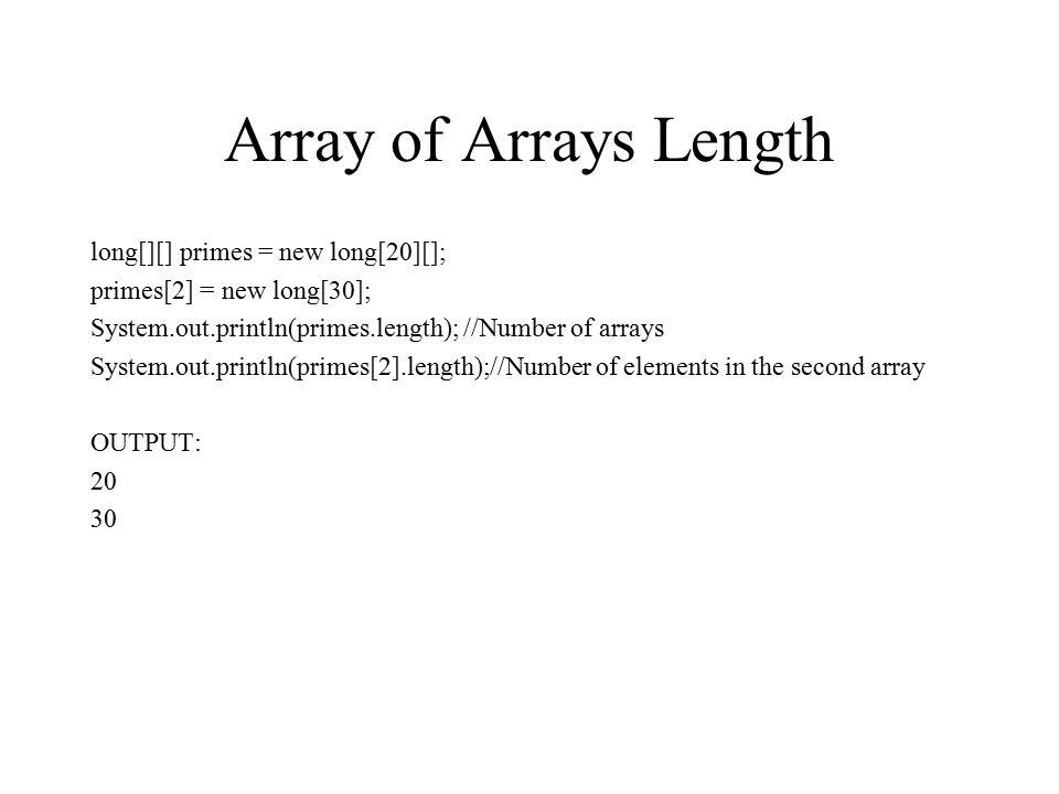 Array of Arrays Length long[][] primes = new long[20][]; primes[2] = new long[30]; System.out.println(primes.length); //Number of arrays System.out.pr