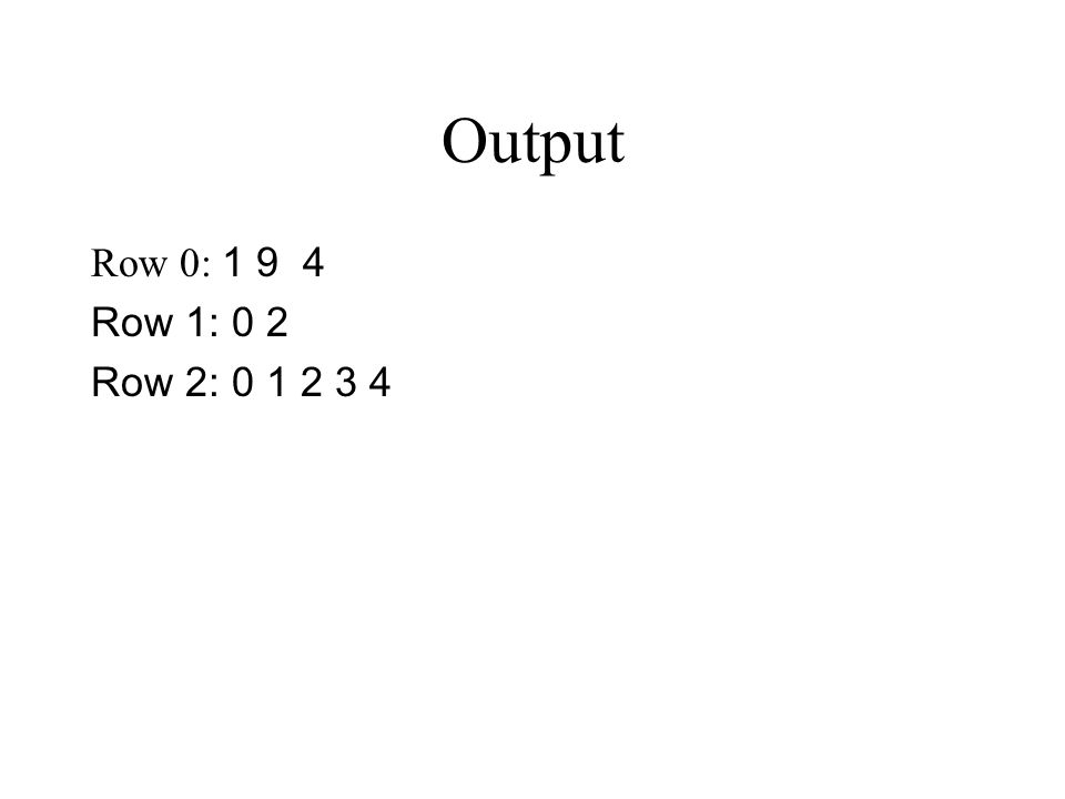 Output Row 0: 1 9 4 Row 1: 0 2 Row 2: 0 1 2 3 4