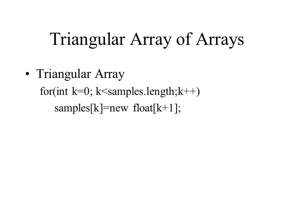 Triangular Array of Arrays Triangular Array for(int k=0; k<samples.length;k++) samples[k]=new float[k+1];