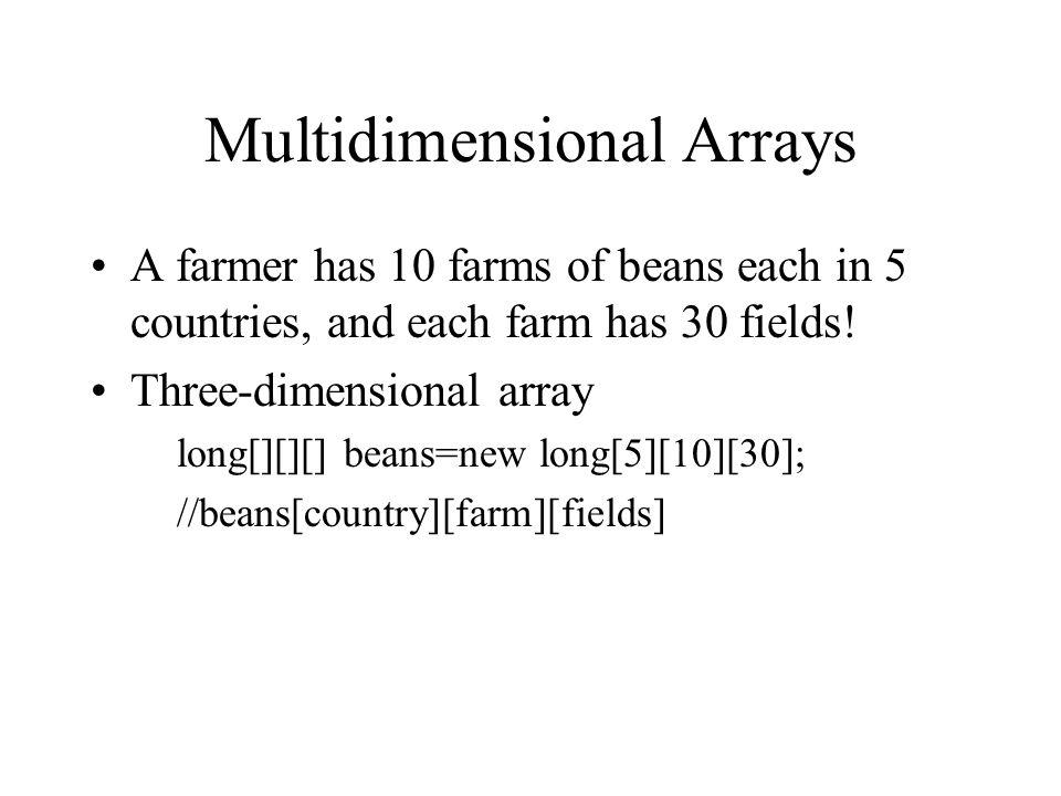Multidimensional Arrays A farmer has 10 farms of beans each in 5 countries, and each farm has 30 fields! Three-dimensional array long[][][] beans=new