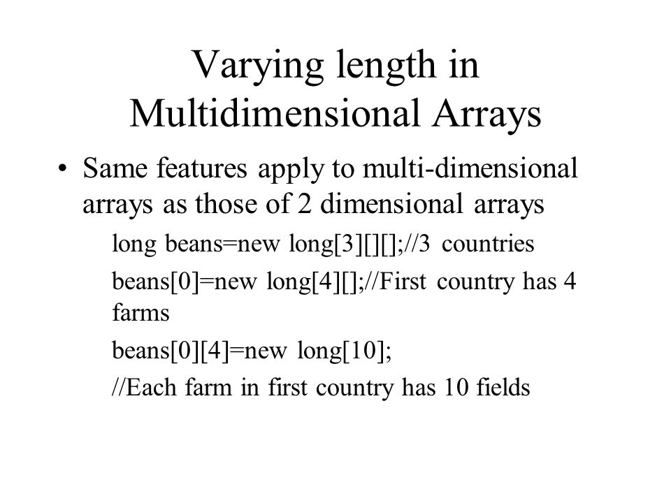 Varying length in Multidimensional Arrays Same features apply to multi-dimensional arrays as those of 2 dimensional arrays long beans=new long[3][][];